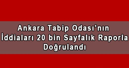 Ankara Tabip Odası'nın İddiaları 20 bin Sayfalık Raporla Doğrulandı